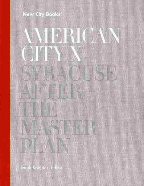 "American City ""X"": Syracuse After the Master Plan, Princeton Architectural Press, 2014."